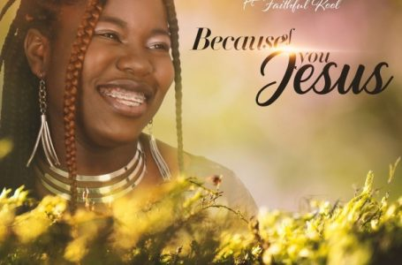 Because Of You Jesus – Alice Joshua Ft. Faithful Kool