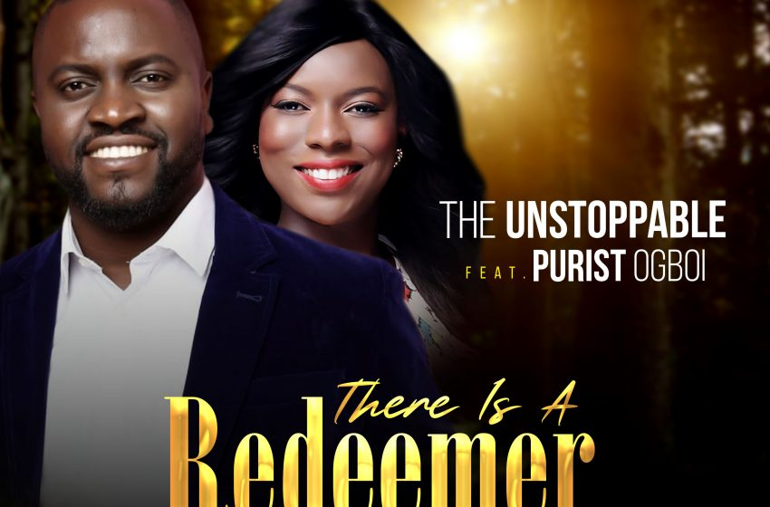 There is a Redeemer – The Unstoppable ft Purist Ogboi